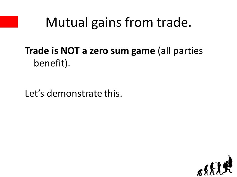 Mutual gains from trade. Trade is NOT a zero sum game (all parties benefit). Lets demonstrate this.