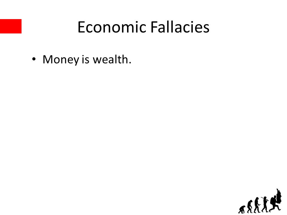 Economic Fallacies Money is wealth.