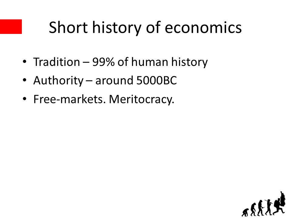 Short history of economics Tradition – 99% of human history Authority – around 5000BC Free-markets.
