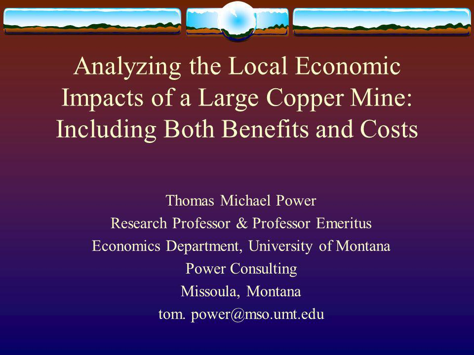 Analyzing the Local Economic Impacts of a Large Copper Mine: Including Both Benefits and Costs Thomas Michael Power Research Professor & Professor Emeritus Economics Department, University of Montana Power Consulting Missoula, Montana tom.
