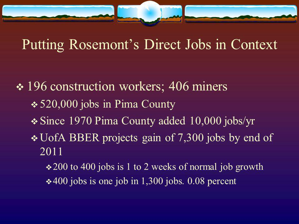 Putting Rosemonts Direct Jobs in Context 196 construction workers; 406 miners 520,000 jobs in Pima County Since 1970 Pima County added 10,000 jobs/yr UofA BBER projects gain of 7,300 jobs by end of to 400 jobs is 1 to 2 weeks of normal job growth 400 jobs is one job in 1,300 jobs.