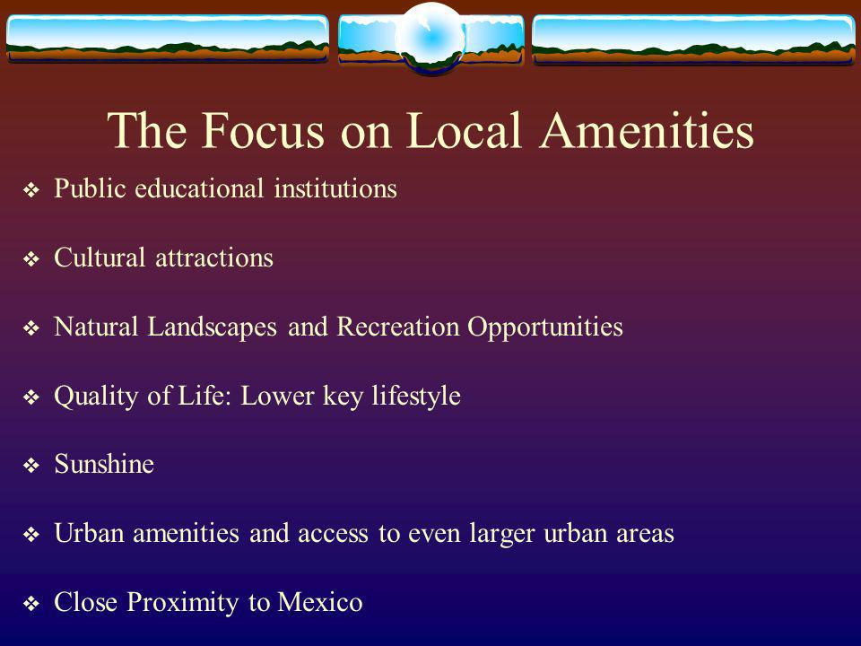 The Focus on Local Amenities Public educational institutions Cultural attractions Natural Landscapes and Recreation Opportunities Quality of Life: Lower key lifestyle Sunshine Urban amenities and access to even larger urban areas Close Proximity to Mexico