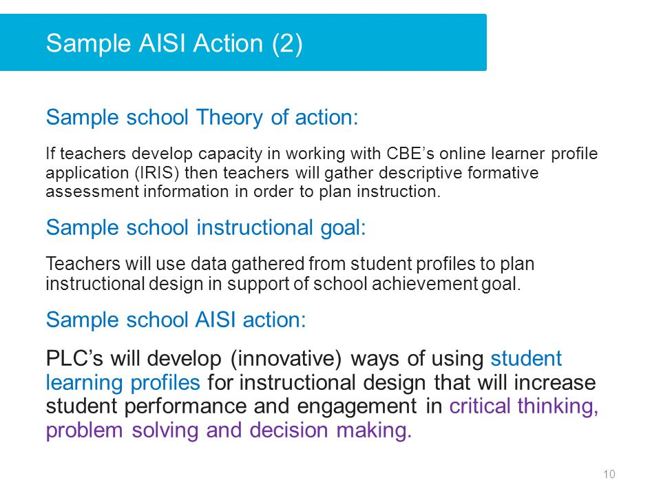 Sample AISI Action (2) Sample school Theory of action: If teachers develop capacity in working with CBEs online learner profile application (IRIS) then teachers will gather descriptive formative assessment information in order to plan instruction.