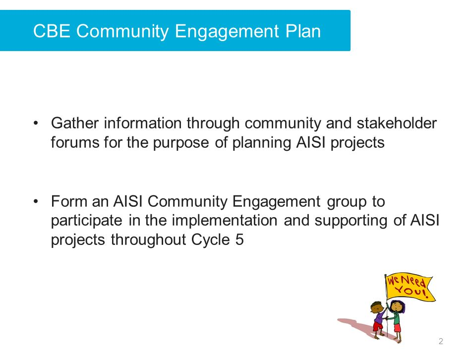 CBE Community Engagement Plan Gather information through community and stakeholder forums for the purpose of planning AISI projects Form an AISI Community Engagement group to participate in the implementation and supporting of AISI projects throughout Cycle 5 2