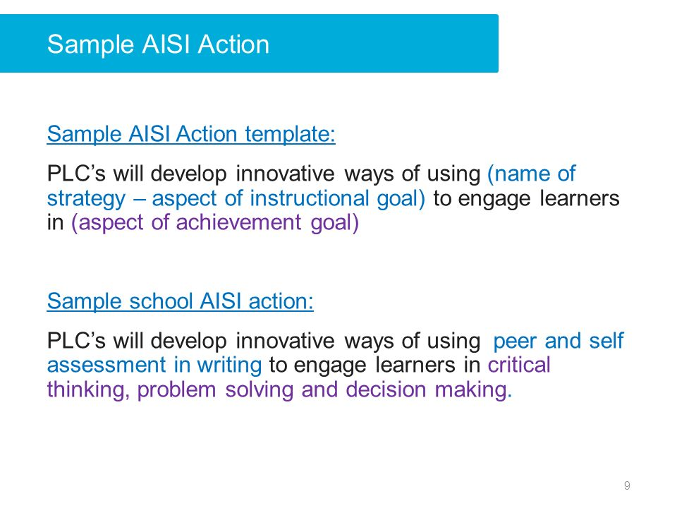 Sample AISI Action Sample AISI Action template: PLCs will develop innovative ways of using (name of strategy – aspect of instructional goal) to engage learners in (aspect of achievement goal) Sample school AISI action: PLCs will develop innovative ways of using peer and self assessment in writing to engage learners in critical thinking, problem solving and decision making.