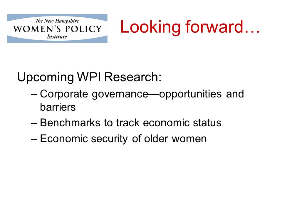 Looking forward… Upcoming WPI Research: –Corporate governanceopportunities and barriers –Benchmarks to track economic status –Economic security of older women