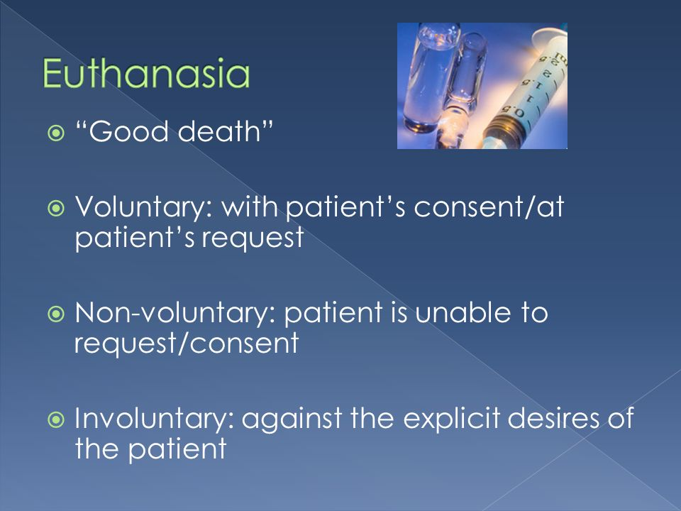Good death Voluntary: with patients consent/at patients request Non-voluntary: patient is unable to request/consent Involuntary: against the explicit desires of the patient