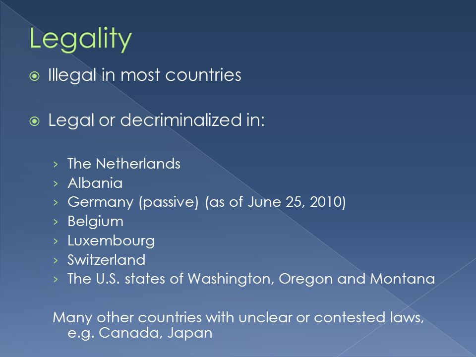 Illegal in most countries Legal or decriminalized in: The Netherlands Albania Germany (passive) (as of June 25, 2010) Belgium Luxembourg Switzerland The U.S.