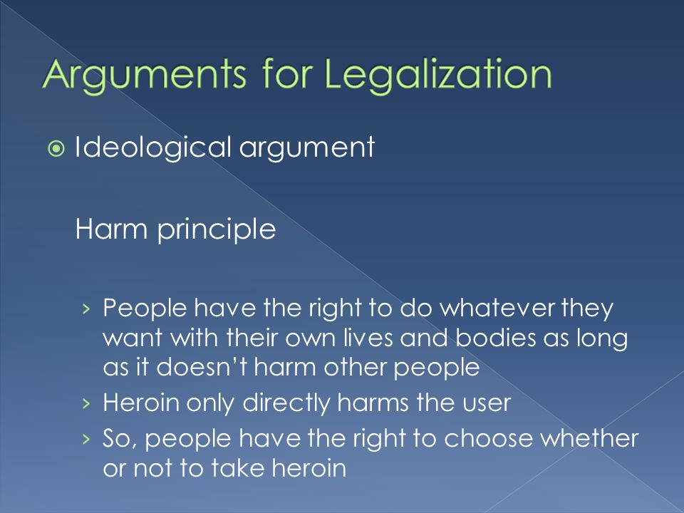 Ideological argument Harm principle People have the right to do whatever they want with their own lives and bodies as long as it doesnt harm other people Heroin only directly harms the user So, people have the right to choose whether or not to take heroin