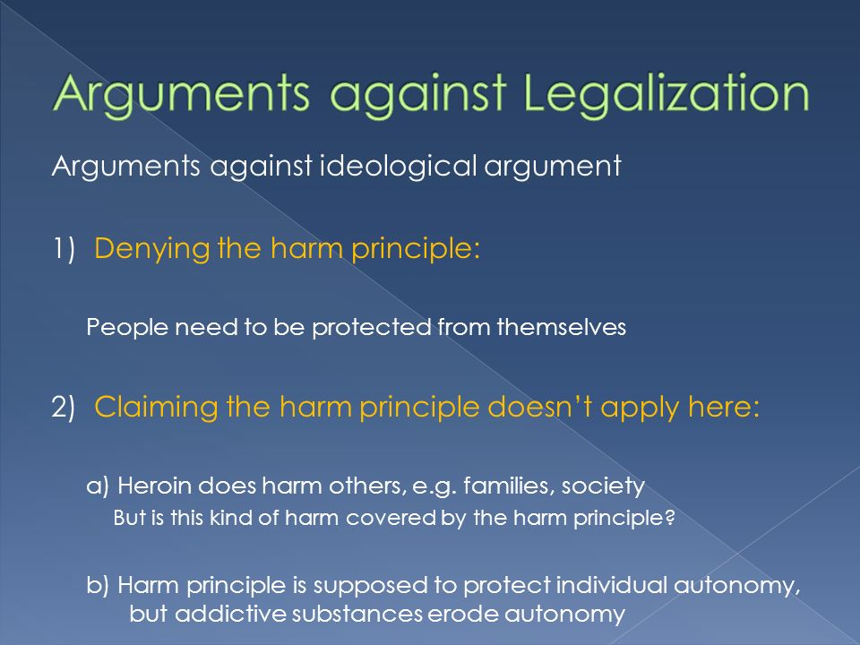 Arguments against ideological argument 1)Denying the harm principle: People need to be protected from themselves 2)Claiming the harm principle doesnt apply here: a) Heroin does harm others, e.g.