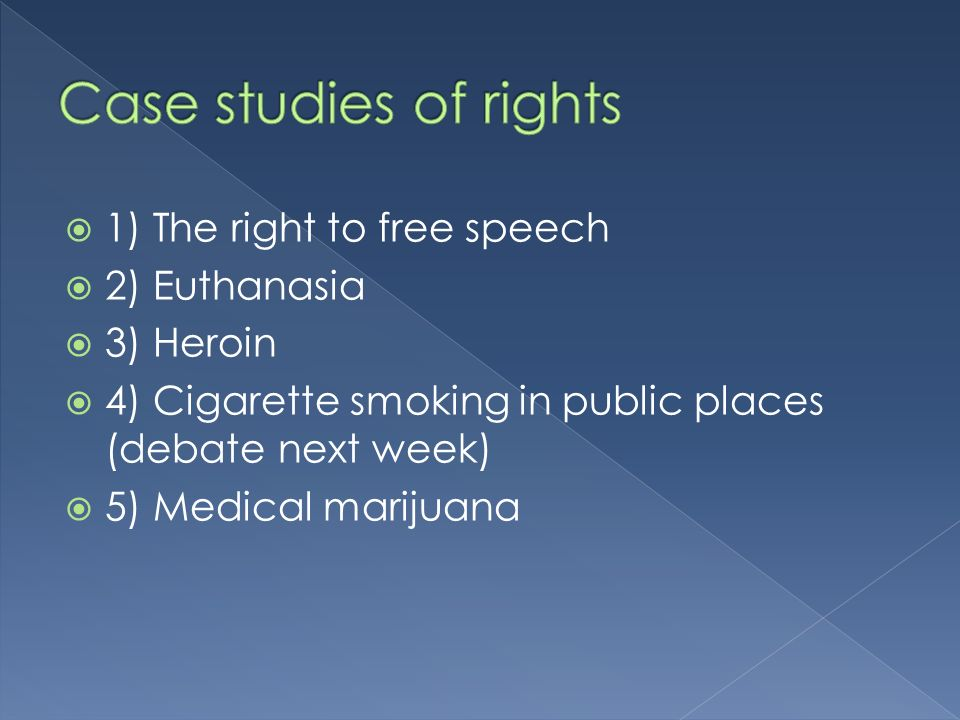 1) The right to free speech 2) Euthanasia 3) Heroin 4) Cigarette smoking in public places (debate next week) 5) Medical marijuana