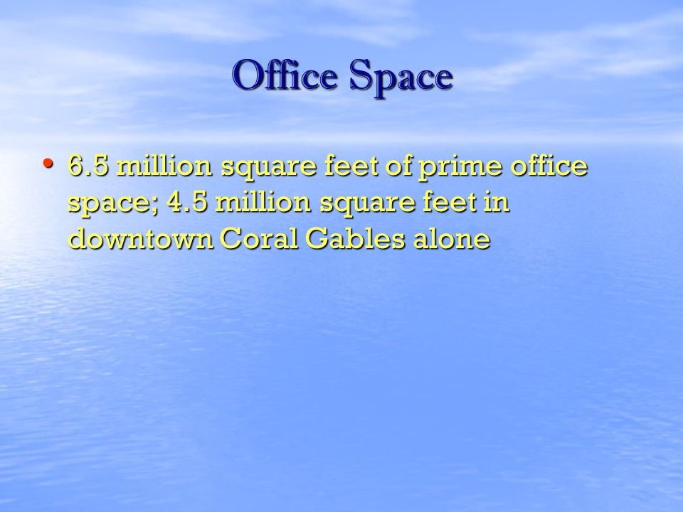 Office Space 6.5 million square feet of prime office space; 4.5 million square feet in downtown Coral Gables alone 6.5 million square feet of prime office space; 4.5 million square feet in downtown Coral Gables alone