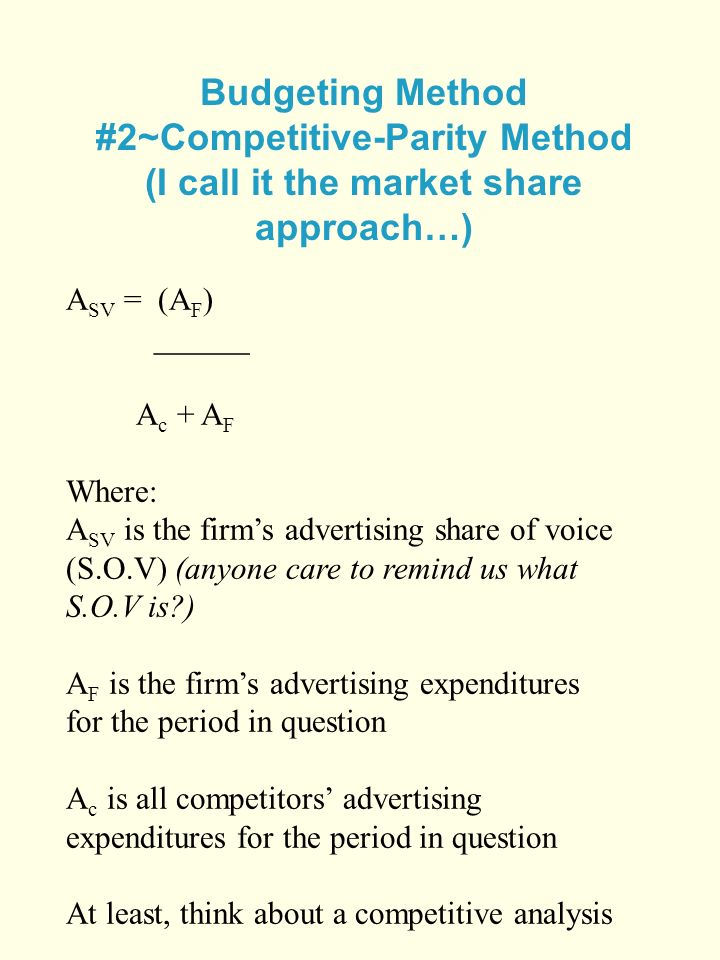 Budgeting Method #2~Competitive-Parity Method (I call it the market share approach…) A SV = (A F ) ______ A c + A F Where: A SV is the firms advertising share of voice (S.O.V) (anyone care to remind us what S.O.V is ) A F is the firms advertising expenditures for the period in question A c is all competitors advertising expenditures for the period in question At least, think about a competitive analysis