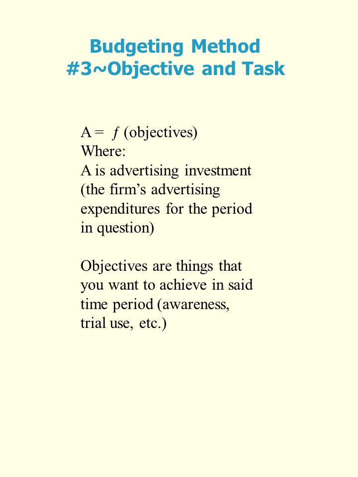 Budgeting Method #3~Objective and Task A = ƒ (objectives) Where: A is advertising investment (the firms advertising expenditures for the period in question) Objectives are things that you want to achieve in said time period (awareness, trial use, etc.)