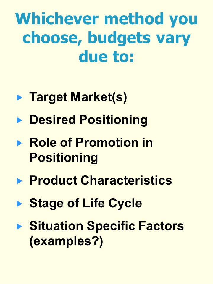 Whichever method you choose, budgets vary due to: Target Market(s) Desired Positioning Role of Promotion in Positioning Product Characteristics Stage of Life Cycle Situation Specific Factors (examples )