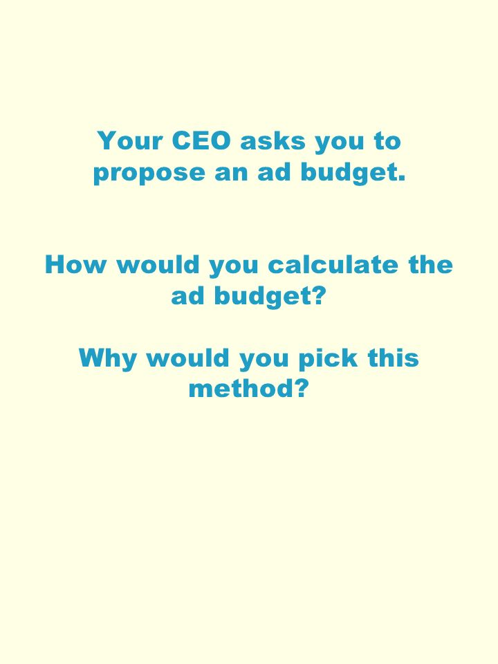 Your CEO asks you to propose an ad budget. How would you calculate the ad budget.