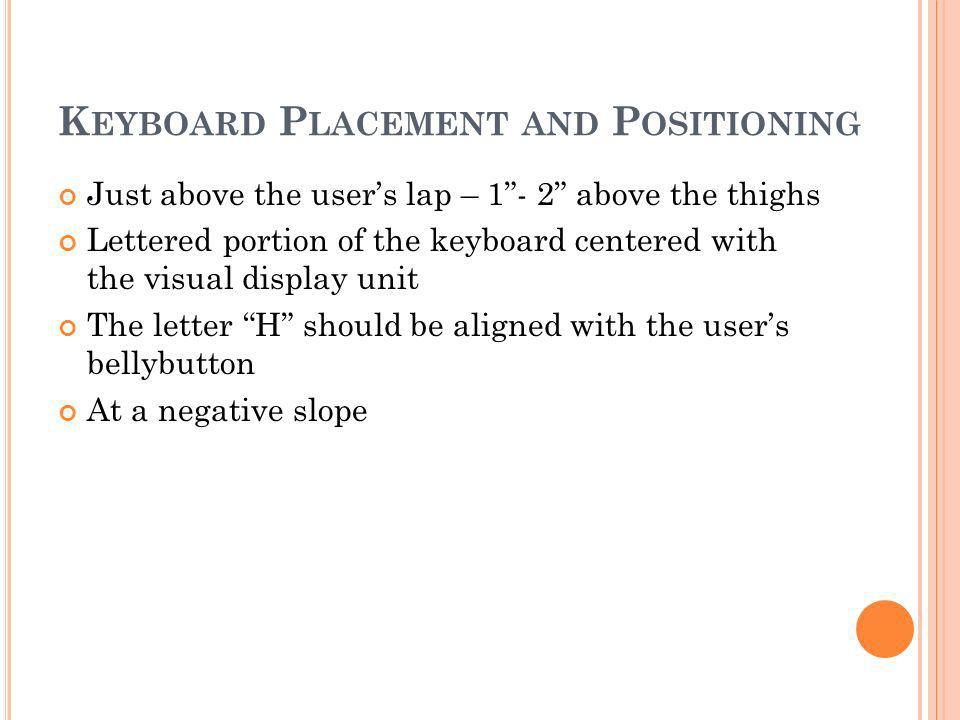 K EYBOARD P LACEMENT AND P OSITIONING Just above the users lap – 1- 2 above the thighs Lettered portion of the keyboard centered with the visual display unit The letter H should be aligned with the users bellybutton At a negative slope