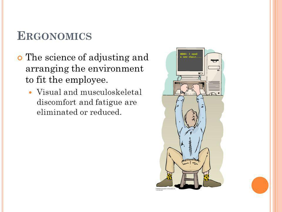 E RGONOMICS The science of adjusting and arranging the environment to fit the employee.