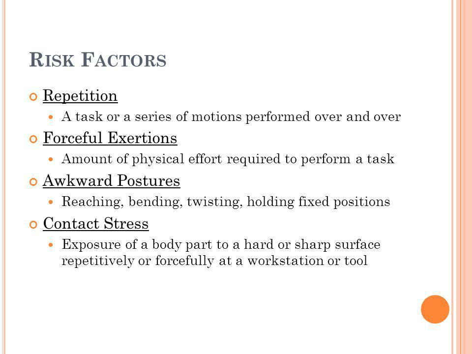 R ISK F ACTORS Repetition A task or a series of motions performed over and over Forceful Exertions Amount of physical effort required to perform a task Awkward Postures Reaching, bending, twisting, holding fixed positions Contact Stress Exposure of a body part to a hard or sharp surface repetitively or forcefully at a workstation or tool