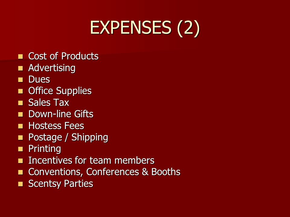 EXPENSES (2) Cost of Products Cost of Products Advertising Advertising Dues Dues Office Supplies Office Supplies Sales Tax Sales Tax Down-line Gifts Down-line Gifts Hostess Fees Hostess Fees Postage / Shipping Postage / Shipping Printing Printing Incentives for team members Incentives for team members Conventions, Conferences & Booths Conventions, Conferences & Booths Scentsy Parties Scentsy Parties