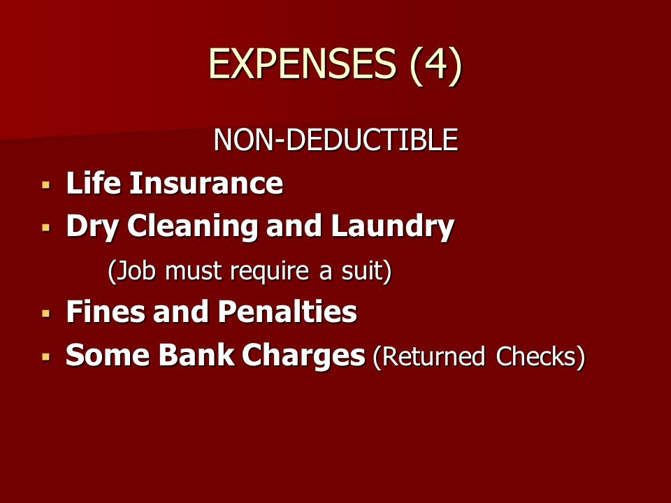 EXPENSES (4) NON-DEDUCTIBLE Life Insurance Life Insurance Dry Cleaning and Laundry Dry Cleaning and Laundry (Job must require a suit) Fines and Penalties Fines and Penalties Some Bank Charges (Returned Checks) Some Bank Charges (Returned Checks)