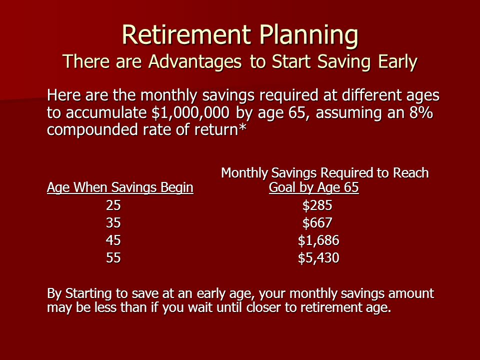 Retirement Planning There are Advantages to Start Saving Early Here are the monthly savings required at different ages to accumulate $1,000,000 by age 65, assuming an 8% compounded rate of return* Monthly Savings Required to Reach Age When Savings Begin Goal by Age 65 25 $285 25 $285 35 $667 35 $667 45 $1,686 45 $1,686 55 $5,430 55 $5,430 By Starting to save at an early age, your monthly savings amount may be less than if you wait until closer to retirement age.