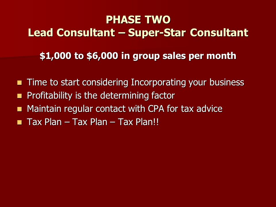 PHASE TWO Lead Consultant – Super-Star Consultant $1,000 to $6,000 in group sales per month Time to start considering Incorporating your business Time to start considering Incorporating your business Profitability is the determining factor Profitability is the determining factor Maintain regular contact with CPA for tax advice Maintain regular contact with CPA for tax advice Tax Plan – Tax Plan – Tax Plan!.