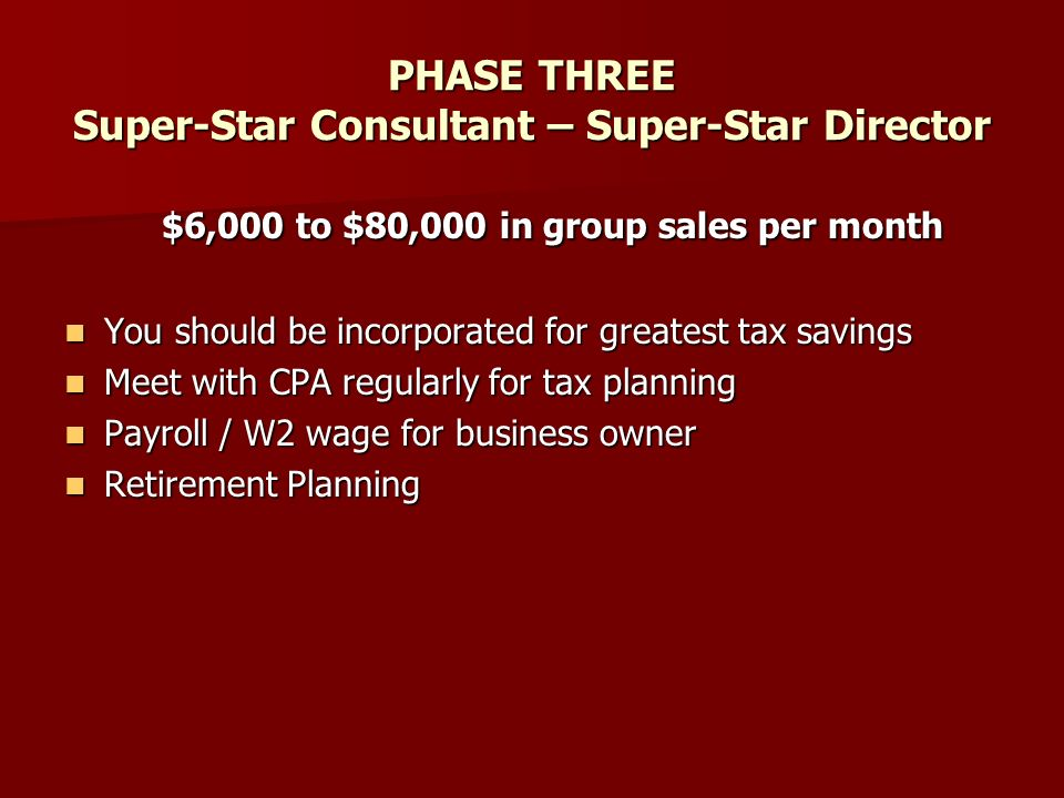 PHASE THREE Super-Star Consultant – Super-Star Director $6,000 to $80,000 in group sales per month You should be incorporated for greatest tax savings You should be incorporated for greatest tax savings Meet with CPA regularly for tax planning Meet with CPA regularly for tax planning Payroll / W2 wage for business owner Payroll / W2 wage for business owner Retirement Planning Retirement Planning