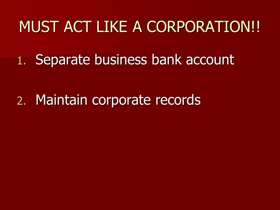 MUST ACT LIKE A CORPORATION!! 1. Separate business bank account 2. Maintain corporate records