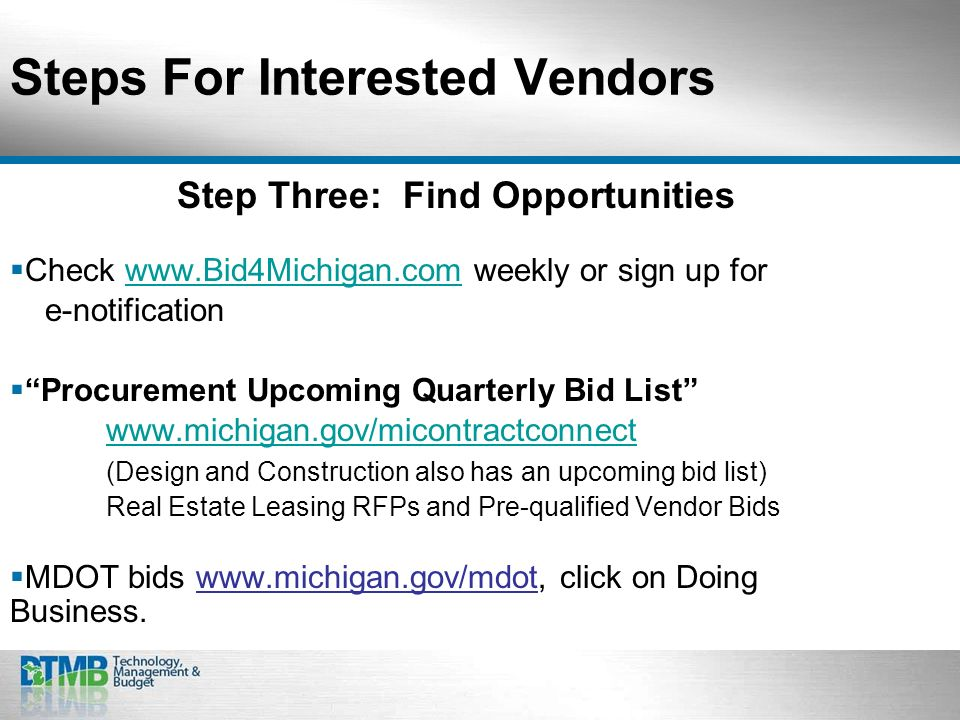 Steps For Interested Vendors Step Three: Find Opportunities Check www.Bid4Michigan.com weekly or sign up forwww.Bid4Michigan.com e-notification Procurement Upcoming Quarterly Bid List www.michigan.gov/micontractconnect (Design and Construction also has an upcoming bid list) Real Estate Leasing RFPs and Pre-qualified Vendor Bids MDOT bids www.michigan.gov/mdot, click on Doing Business.