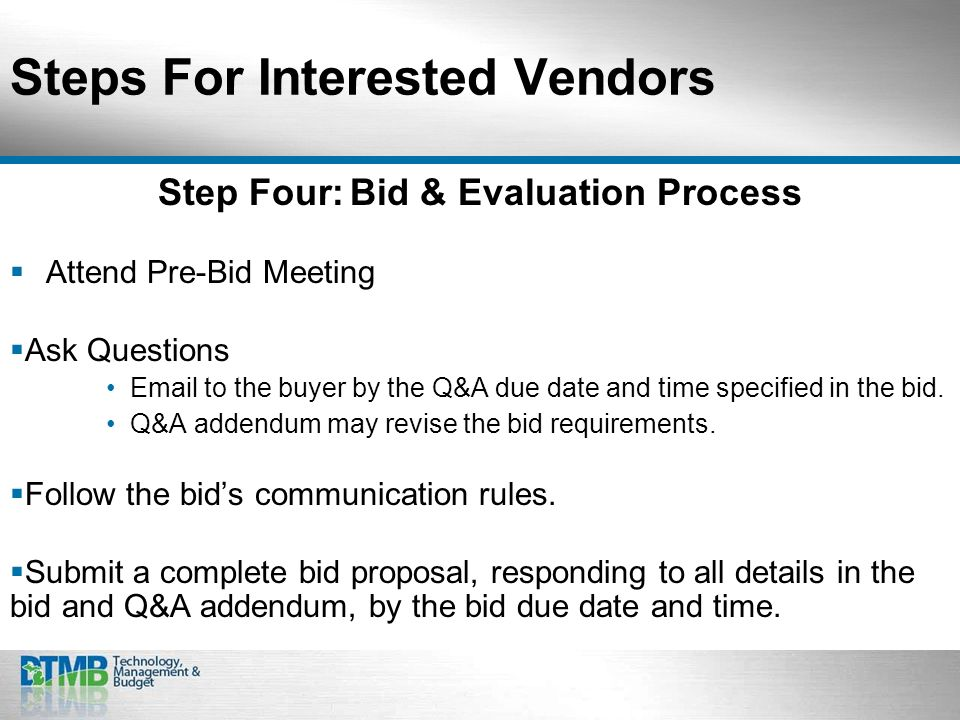 Steps For Interested Vendors Step Four:Bid & Evaluation Process Attend Pre-Bid Meeting Ask Questions Email to the buyer by the Q&A due date and time specified in the bid.