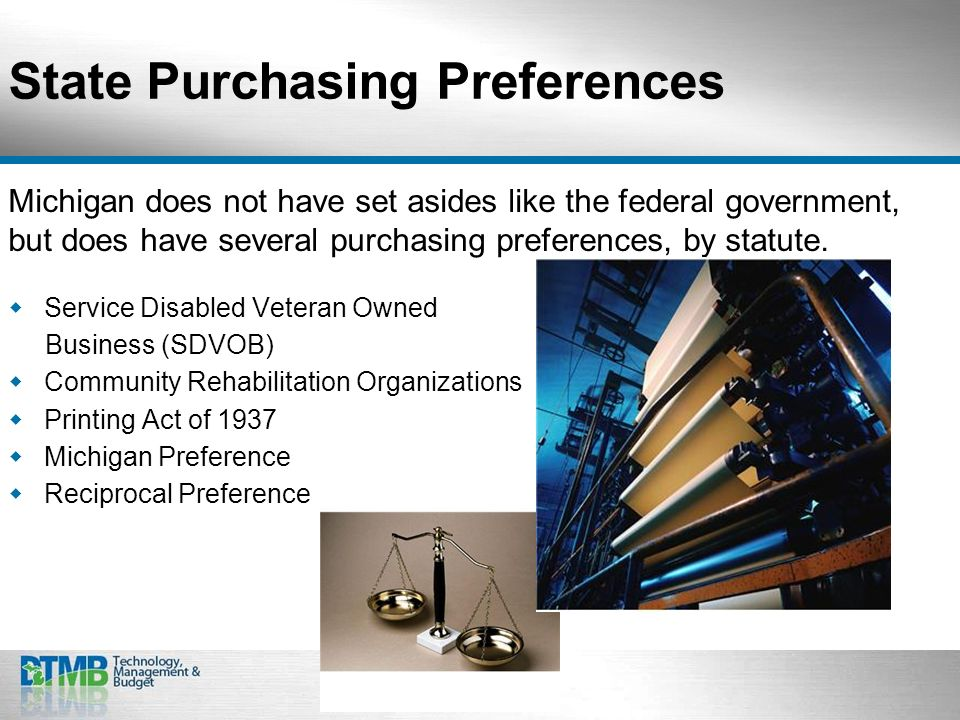 State Purchasing Preferences Michigan does not have set asides like the federal government, but does have several purchasing preferences, by statute.