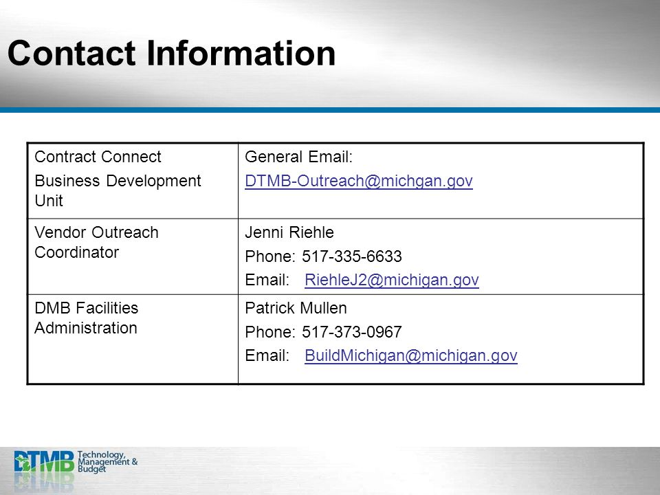 Contact Information Contract Connect Business Development Unit General Email: DTMB-Outreach@michgan.gov Vendor Outreach Coordinator Jenni Riehle Phone: 517-335-6633 Email: RiehleJ2@michigan.gov DMB Facilities Administration Patrick Mullen Phone: 517-373-0967 Email: BuildMichigan@michigan.gov