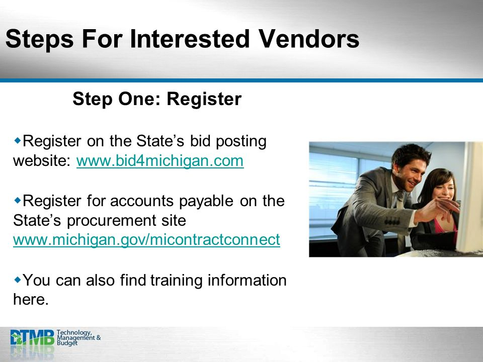 Steps For Interested Vendors Step One: Register Register on the States bid posting website: www.bid4michigan.comwww.bid4michigan.com Register for accounts payable on the States procurement site www.michigan.gov/micontractconnect www.michigan.gov/micontractconnect You can also find training information here.