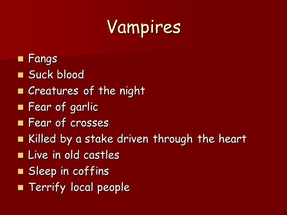 Vampires Fangs Fangs Suck blood Suck blood Creatures of the night Creatures of the night Fear of garlic Fear of garlic Fear of crosses Fear of crosses Killed by a stake driven through the heart Killed by a stake driven through the heart Live in old castles Live in old castles Sleep in coffins Sleep in coffins Terrify local people Terrify local people