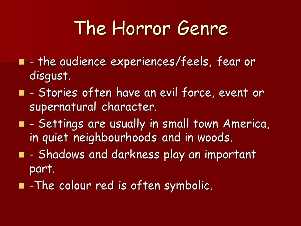 The Horror Genre - the audience experiences/feels, fear or disgust.