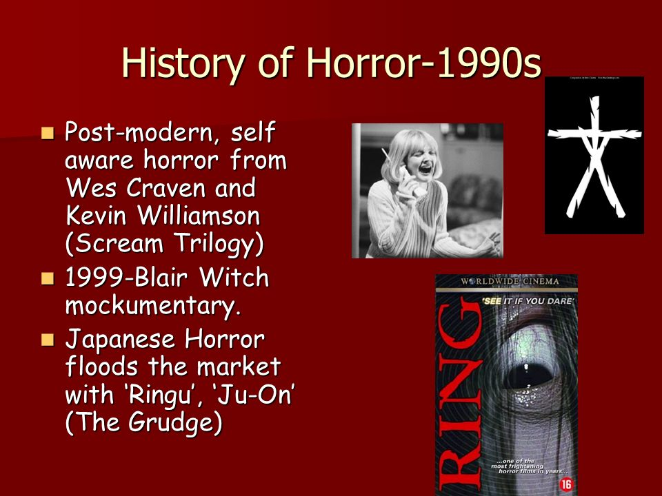 History of Horror-1990s Post-modern, self aware horror from Wes Craven and Kevin Williamson (Scream Trilogy) Post-modern, self aware horror from Wes Craven and Kevin Williamson (Scream Trilogy) 1999-Blair Witch mockumentary.