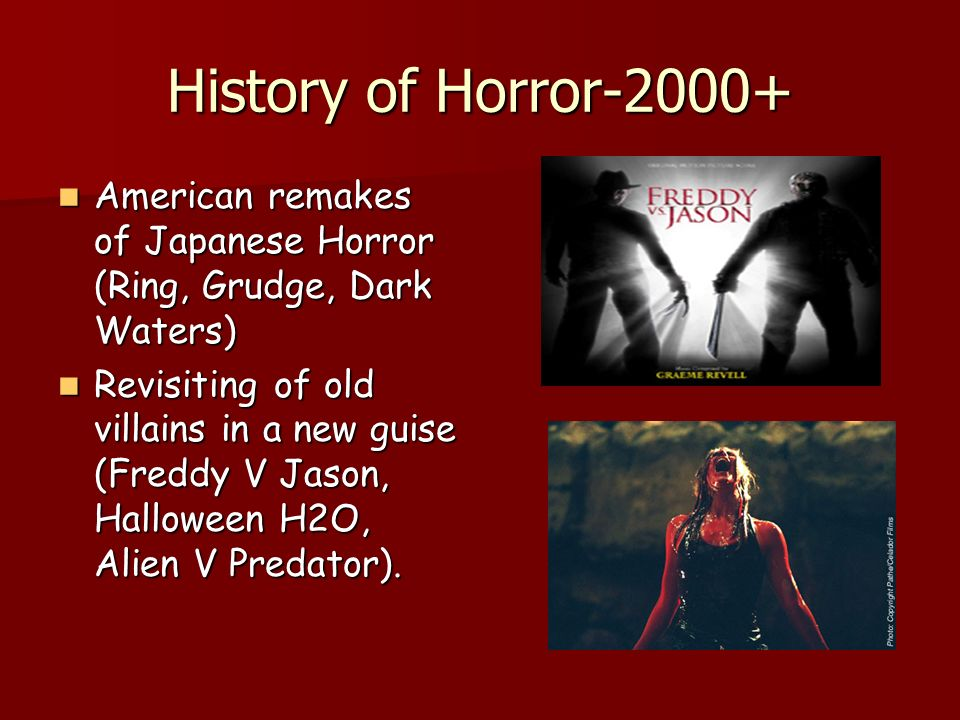 History of Horror-2000+ American remakes of Japanese Horror (Ring, Grudge, Dark Waters) American remakes of Japanese Horror (Ring, Grudge, Dark Waters) Revisiting of old villains in a new guise (Freddy V Jason, Halloween H2O, Alien V Predator).