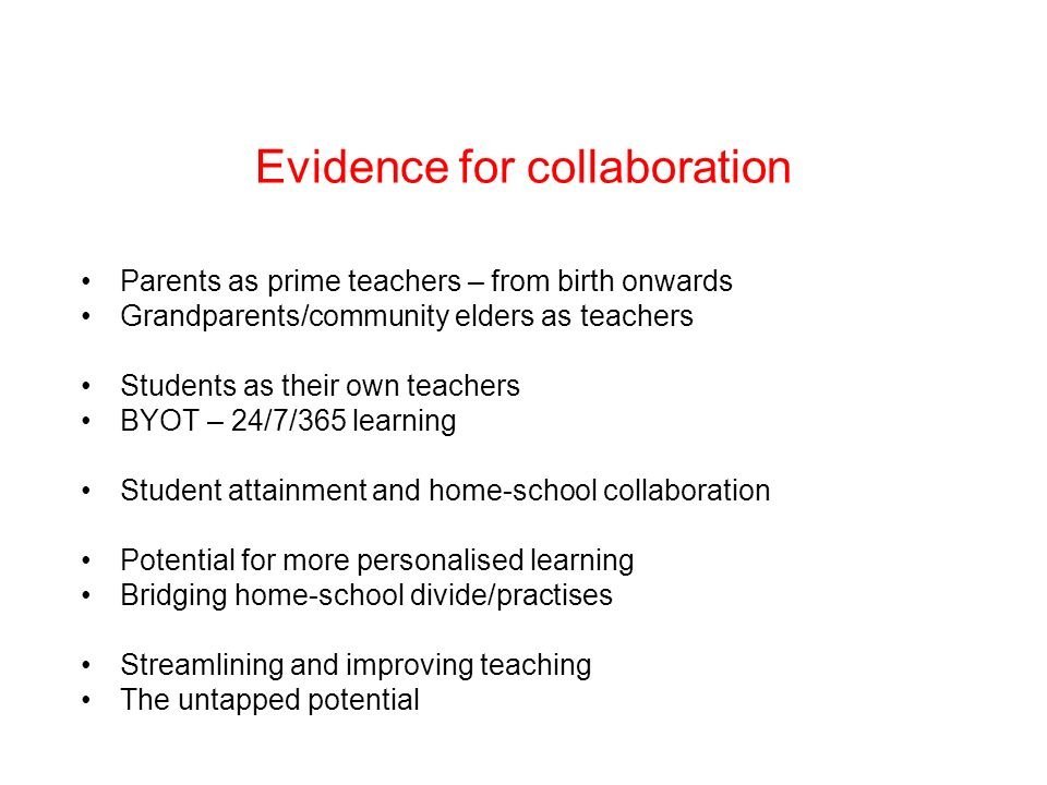 Evidence for collaboration Parents as prime teachers – from birth onwards Grandparents/community elders as teachers Students as their own teachers BYOT – 24/7/365 learning Student attainment and home-school collaboration Potential for more personalised learning Bridging home-school divide/practises Streamlining and improving teaching The untapped potential