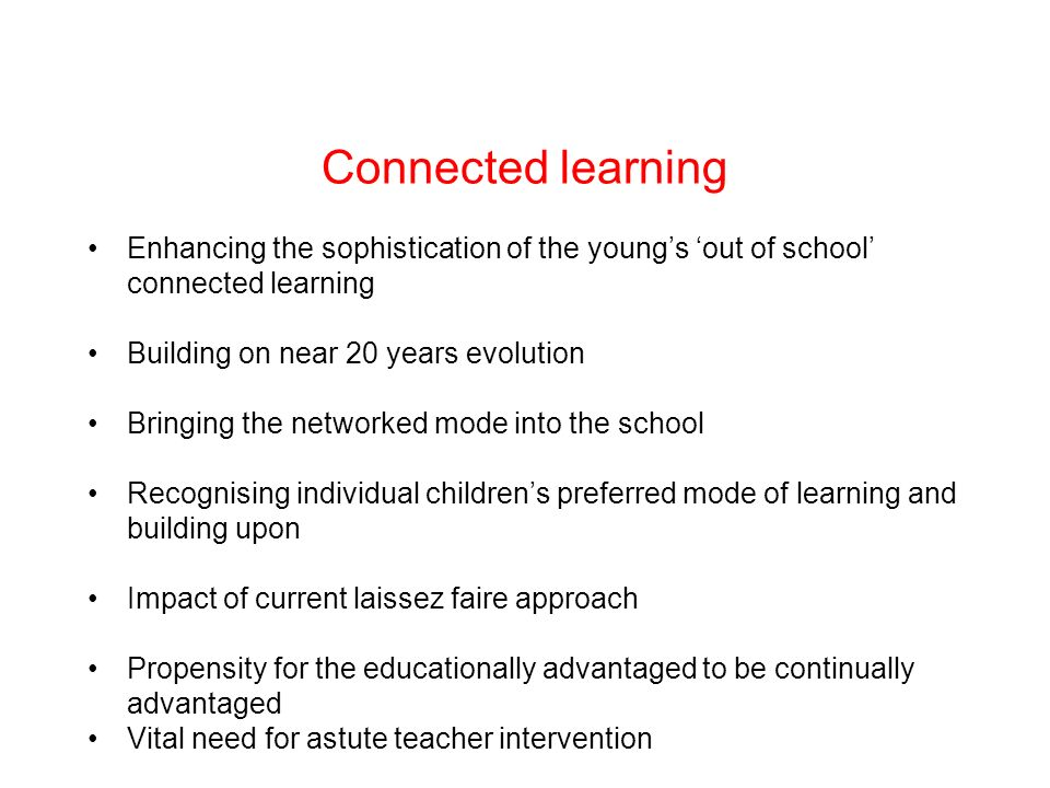 Connected learning Enhancing the sophistication of the youngs out of school connected learning Building on near 20 years evolution Bringing the networked mode into the school Recognising individual childrens preferred mode of learning and building upon Impact of current laissez faire approach Propensity for the educationally advantaged to be continually advantaged Vital need for astute teacher intervention
