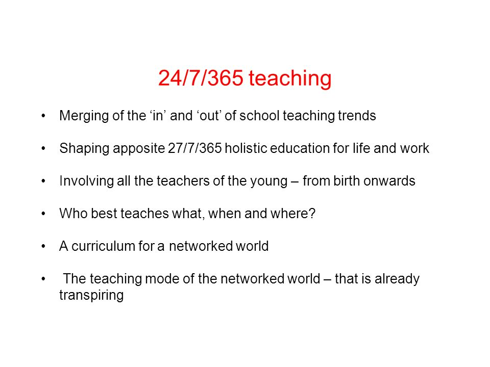 24/7/365 teaching Merging of the in and out of school teaching trends Shaping apposite 27/7/365 holistic education for life and work Involving all the teachers of the young – from birth onwards Who best teaches what, when and where.