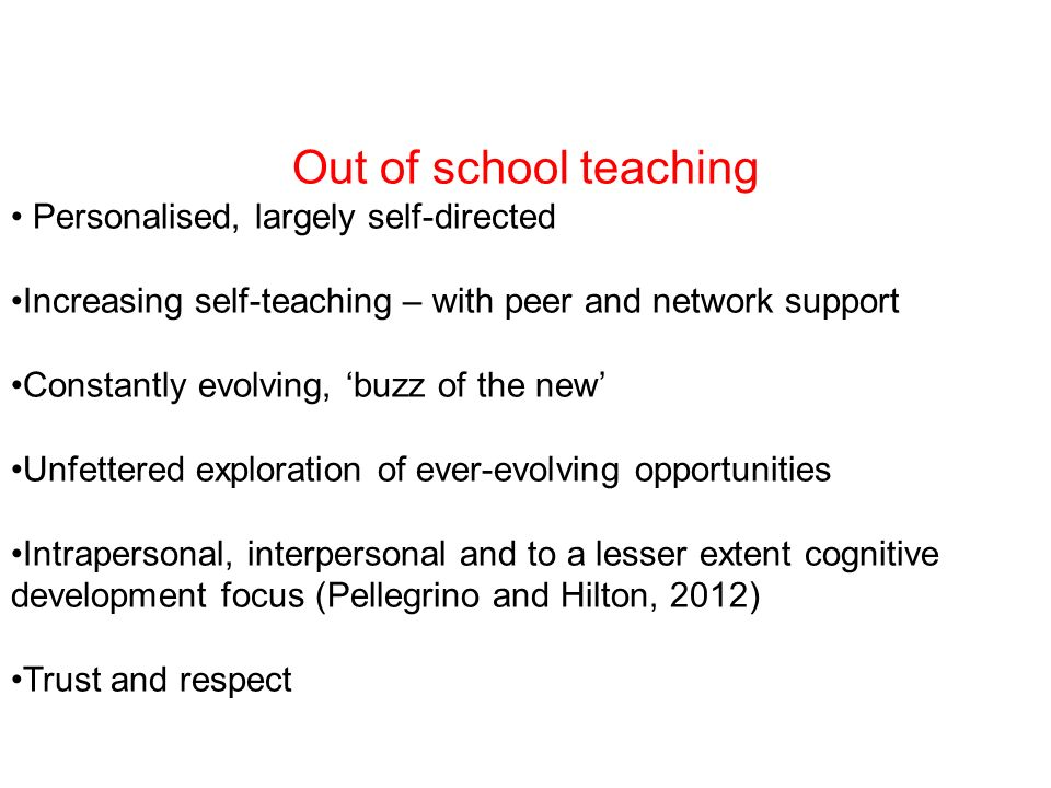 Out of school teaching Personalised, largely self-directed Increasing self-teaching – with peer and network support Constantly evolving, buzz of the new Unfettered exploration of ever-evolving opportunities Intrapersonal, interpersonal and to a lesser extent cognitive development focus (Pellegrino and Hilton, 2012) Trust and respect