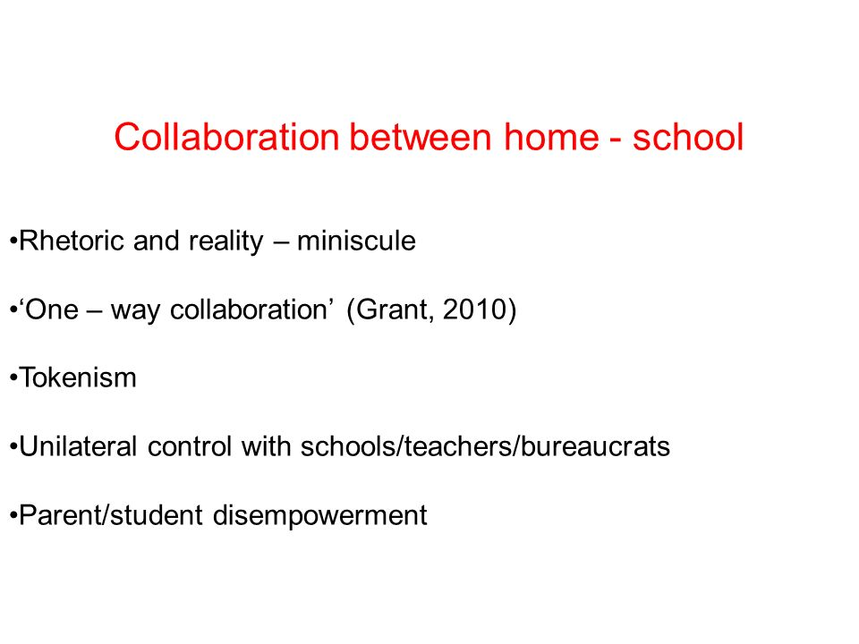 Collaboration between home - school Rhetoric and reality – miniscule One – way collaboration (Grant, 2010) Tokenism Unilateral control with schools/teachers/bureaucrats Parent/student disempowerment