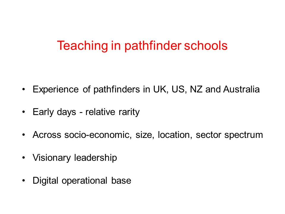 Teaching in pathfinder schools Experience of pathfinders in UK, US, NZ and Australia Early days - relative rarity Across socio-economic, size, location, sector spectrum Visionary leadership Digital operational base