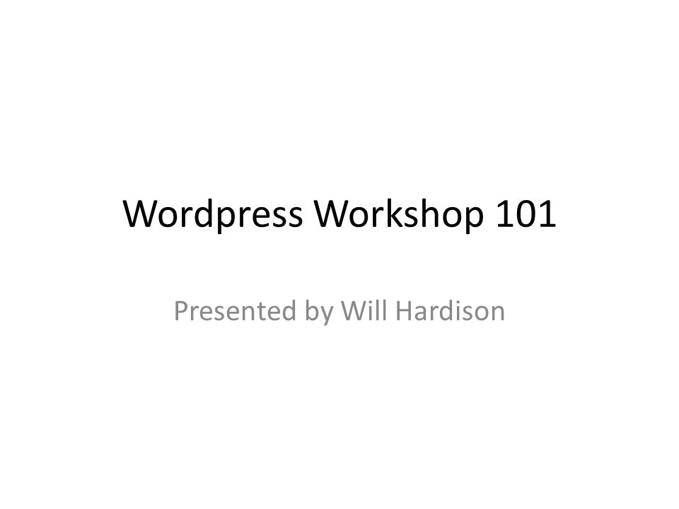 Wordpress Workshop 101 Presented by Will Hardison
