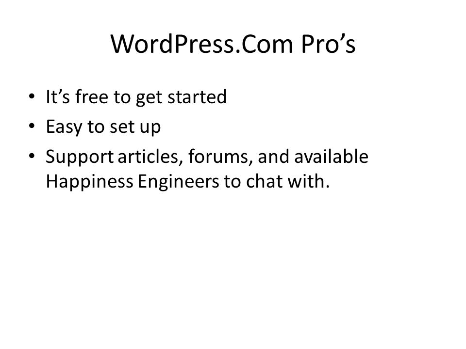 WordPress.Com Pros Its free to get started Easy to set up Support articles, forums, and available Happiness Engineers to chat with.