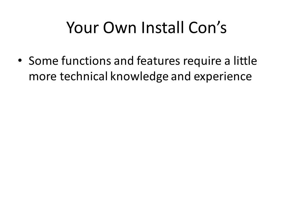 Your Own Install Cons Some functions and features require a little more technical knowledge and experience