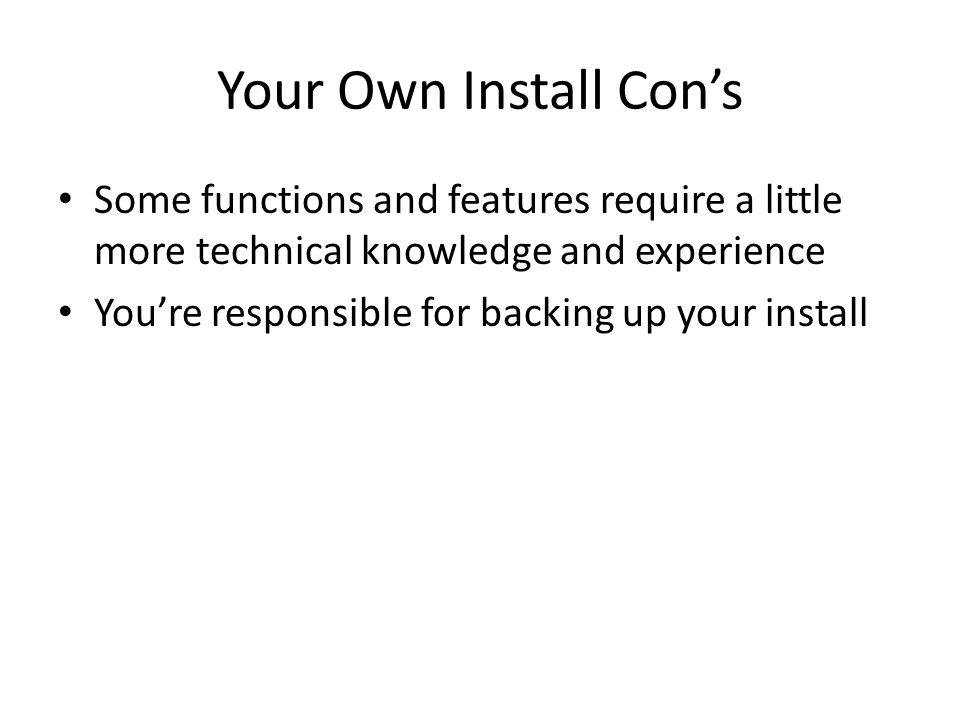 Your Own Install Cons Some functions and features require a little more technical knowledge and experience Youre responsible for backing up your install