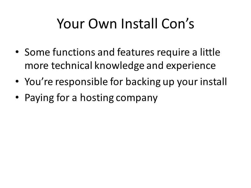 Your Own Install Cons Some functions and features require a little more technical knowledge and experience Youre responsible for backing up your install Paying for a hosting company