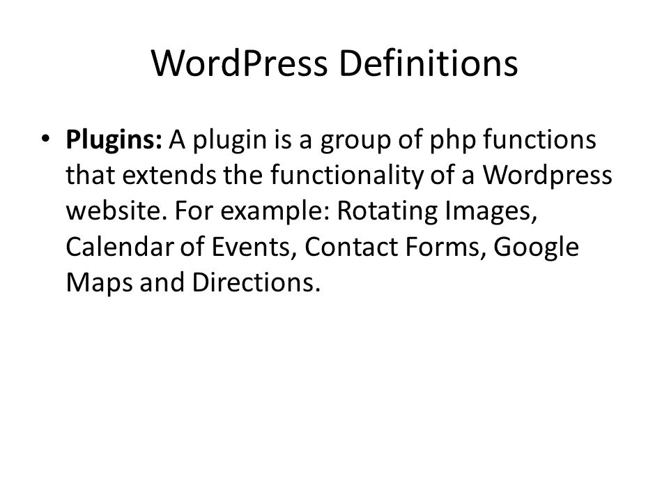 WordPress Definitions Plugins: A plugin is a group of php functions that extends the functionality of a Wordpress website.